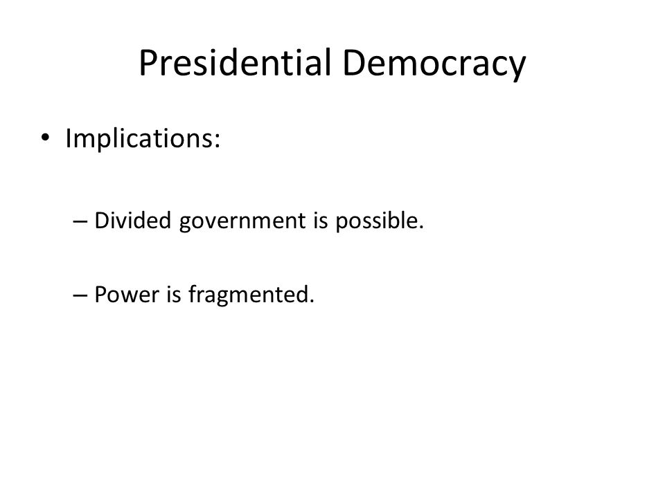 Presidential Democracy Implications: – Divided government is possible. – Power is fragmented.