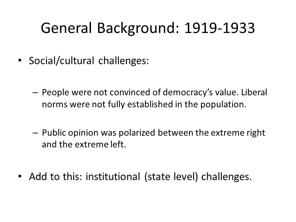 General Background: 1919-1933 Social/cultural challenges: – People were not convinced of democracy's value.