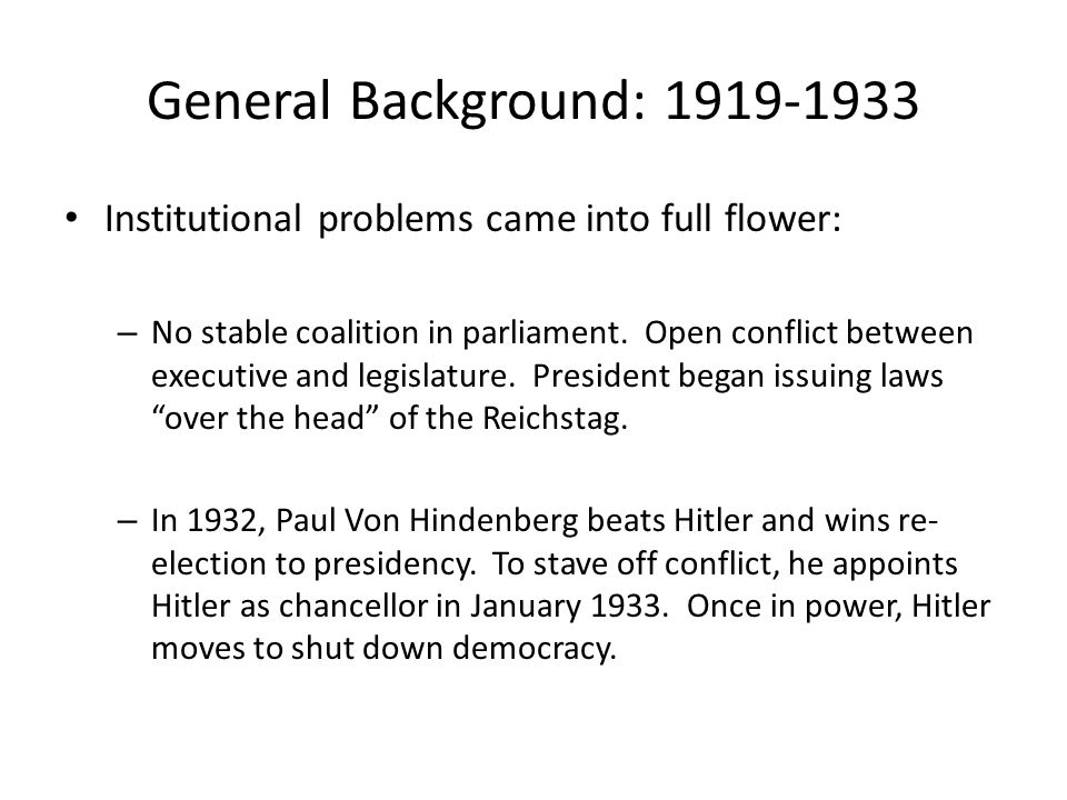 General Background: 1919-1933 Institutional problems came into full flower: – No stable coalition in parliament.