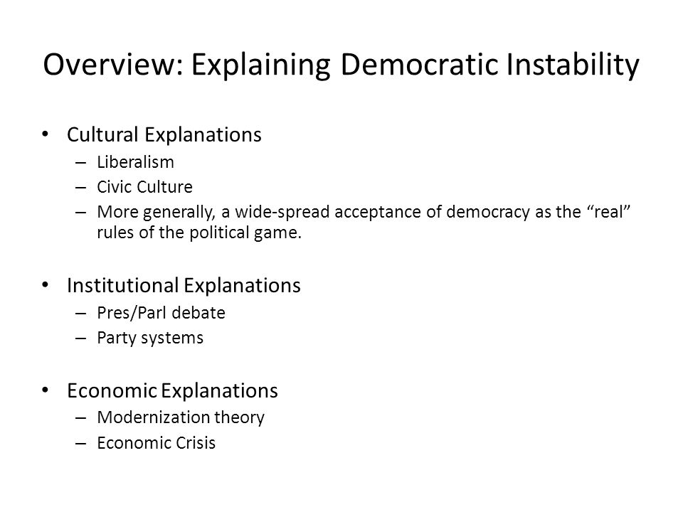 Overview: Explaining Democratic Instability Cultural Explanations – Liberalism – Civic Culture – More generally, a wide-spread acceptance of democracy as the real rules of the political game.