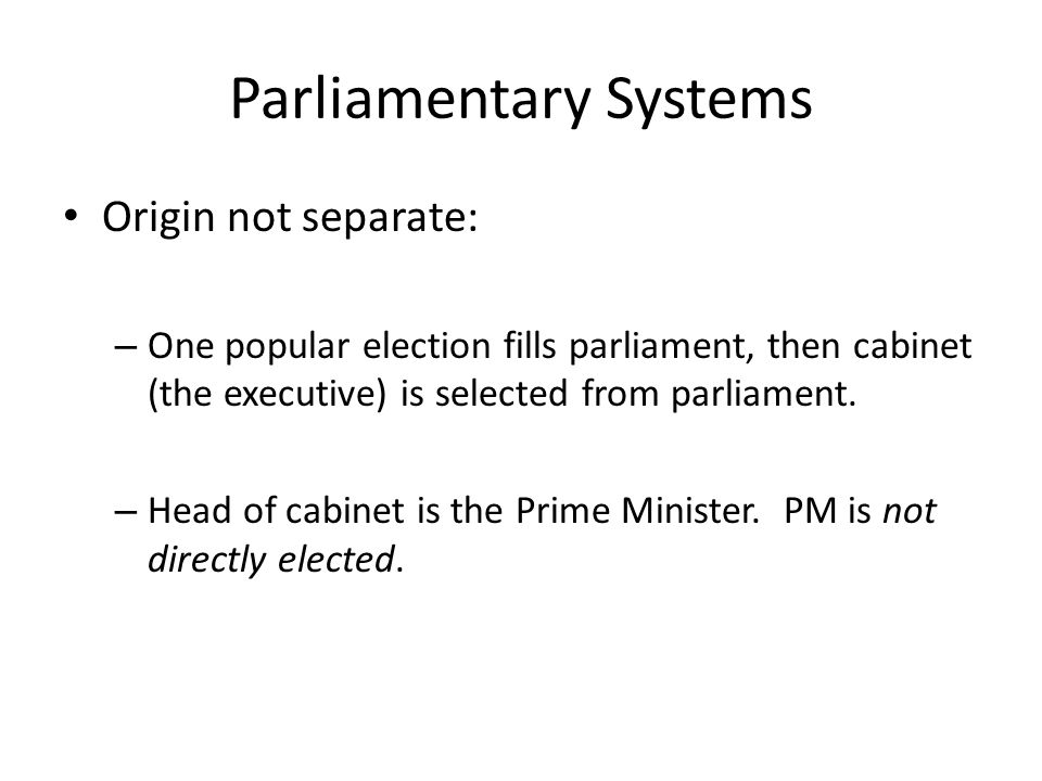 Parliamentary Systems Origin not separate: – One popular election fills parliament, then cabinet (the executive) is selected from parliament.