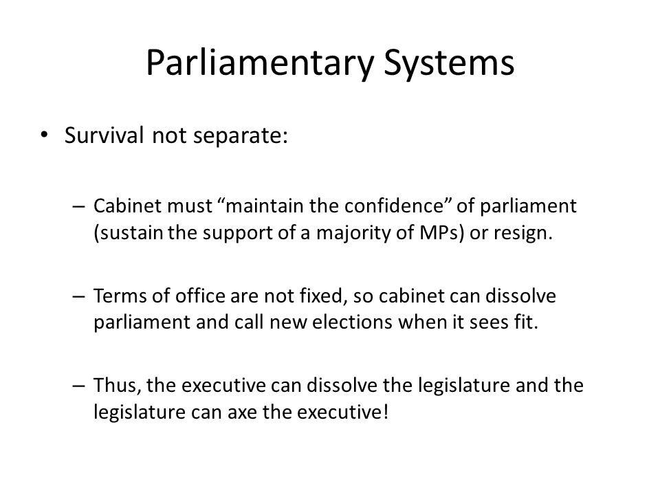 Parliamentary Systems Survival not separate: – Cabinet must maintain the confidence of parliament (sustain the support of a majority of MPs) or resign.