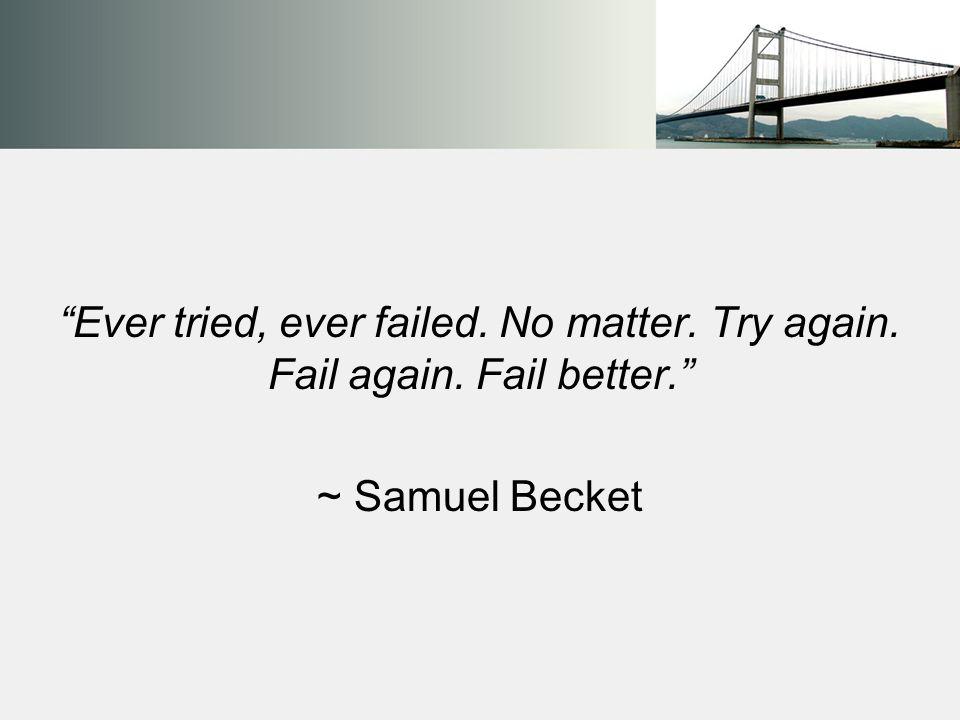 Ever tried, ever failed. No matter. Try again. Fail again. Fail better. ~ Samuel Becket