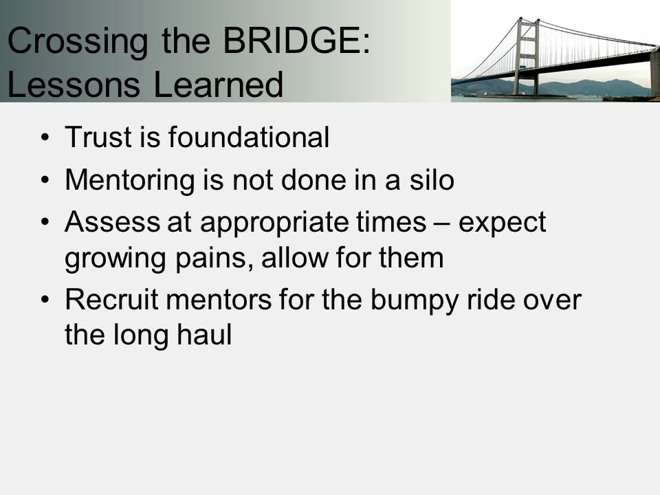 Trust is foundational Mentoring is not done in a silo Assess at appropriate times – expect growing pains, allow for them Recruit mentors for the bumpy ride over the long haul Crossing the BRIDGE: Lessons Learned