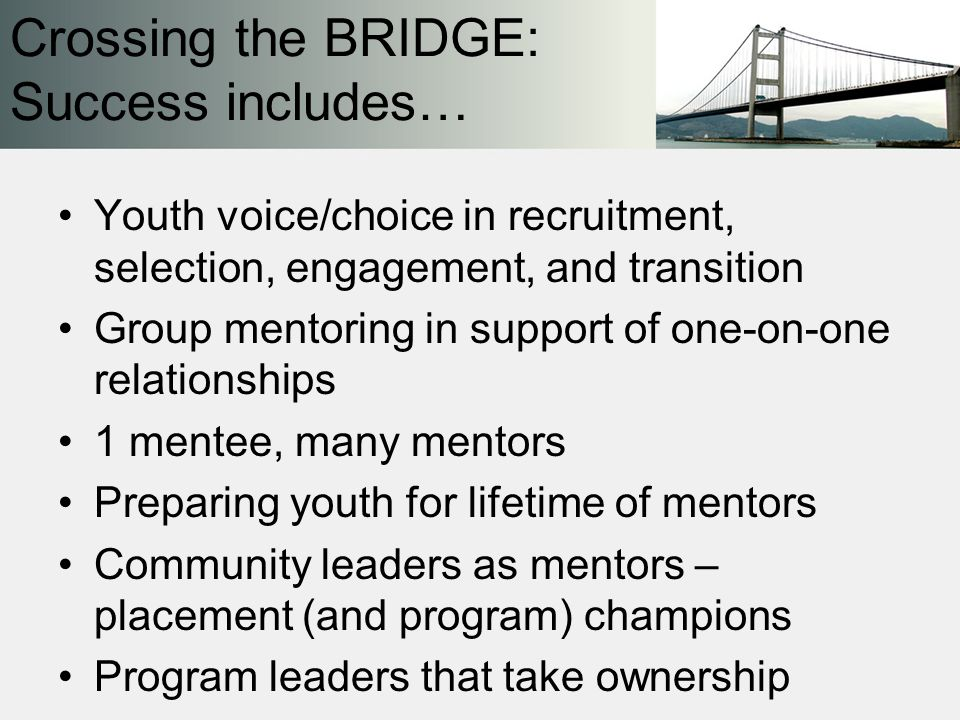 Youth voice/choice in recruitment, selection, engagement, and transition Group mentoring in support of one-on-one relationships 1 mentee, many mentors Preparing youth for lifetime of mentors Community leaders as mentors – placement (and program) champions Program leaders that take ownership Crossing the BRIDGE: Success includes…