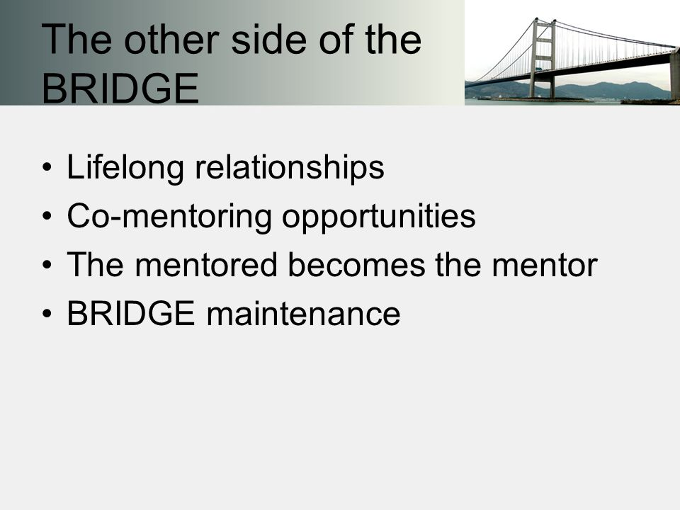 The other side of the BRIDGE Lifelong relationships Co-mentoring opportunities The mentored becomes the mentor BRIDGE maintenance