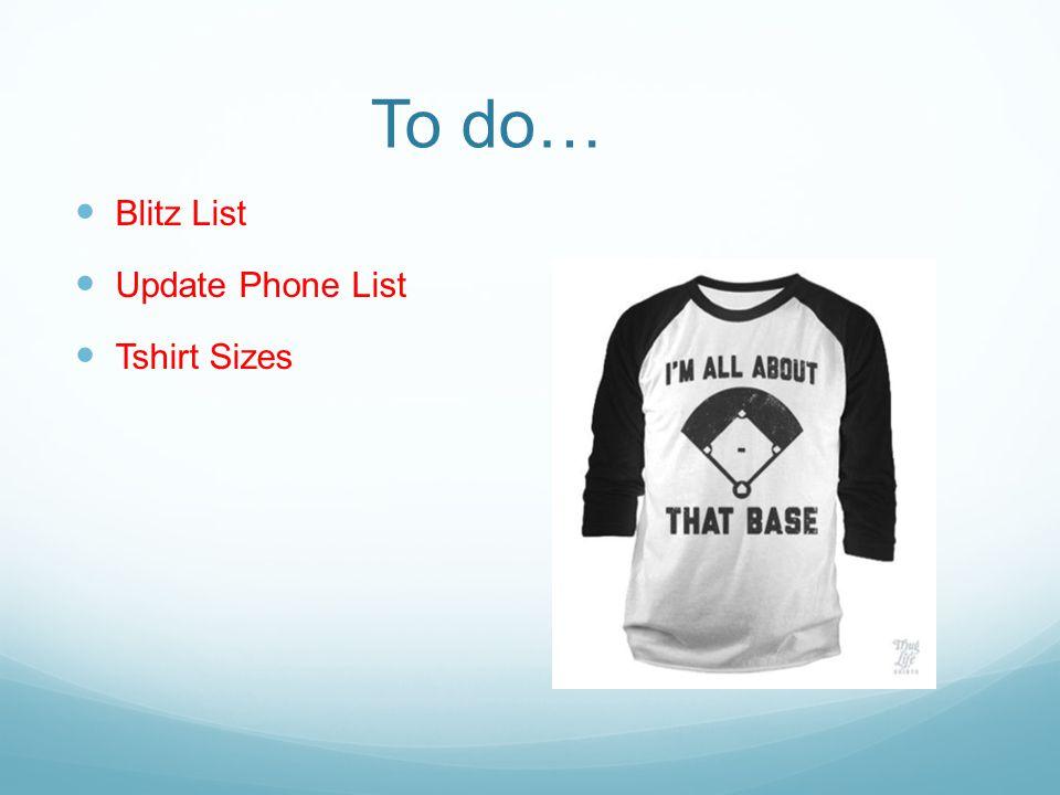 To do… Blitz List Update Phone List Tshirt Sizes