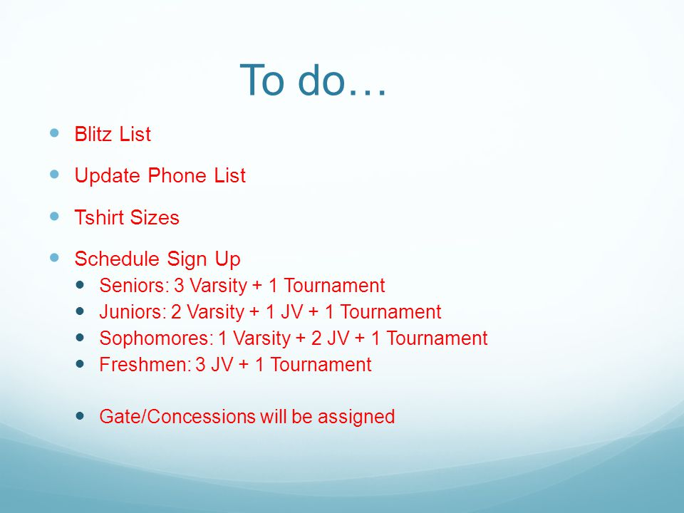 To do… Blitz List Update Phone List Tshirt Sizes Schedule Sign Up Seniors: 3 Varsity + 1 Tournament Juniors: 2 Varsity + 1 JV + 1 Tournament Sophomores: 1 Varsity + 2 JV + 1 Tournament Freshmen: 3 JV + 1 Tournament Gate/Concessions will be assigned