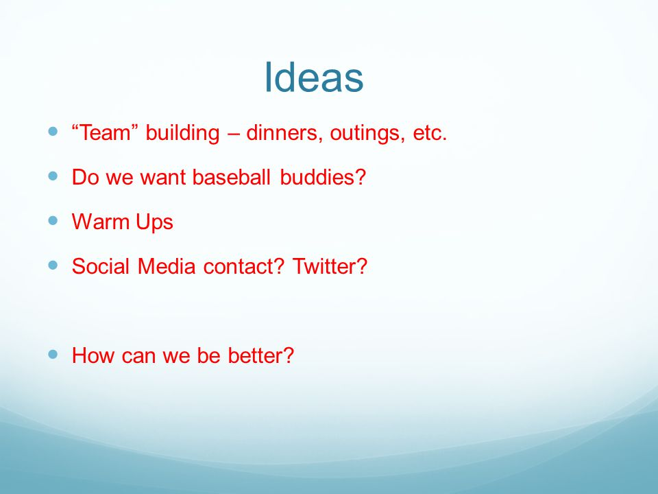 "Ideas ""Team"" building – dinners, outings, etc. Do we want baseball buddies? Warm Ups Social Media contact? Twitter? How can we be better?"