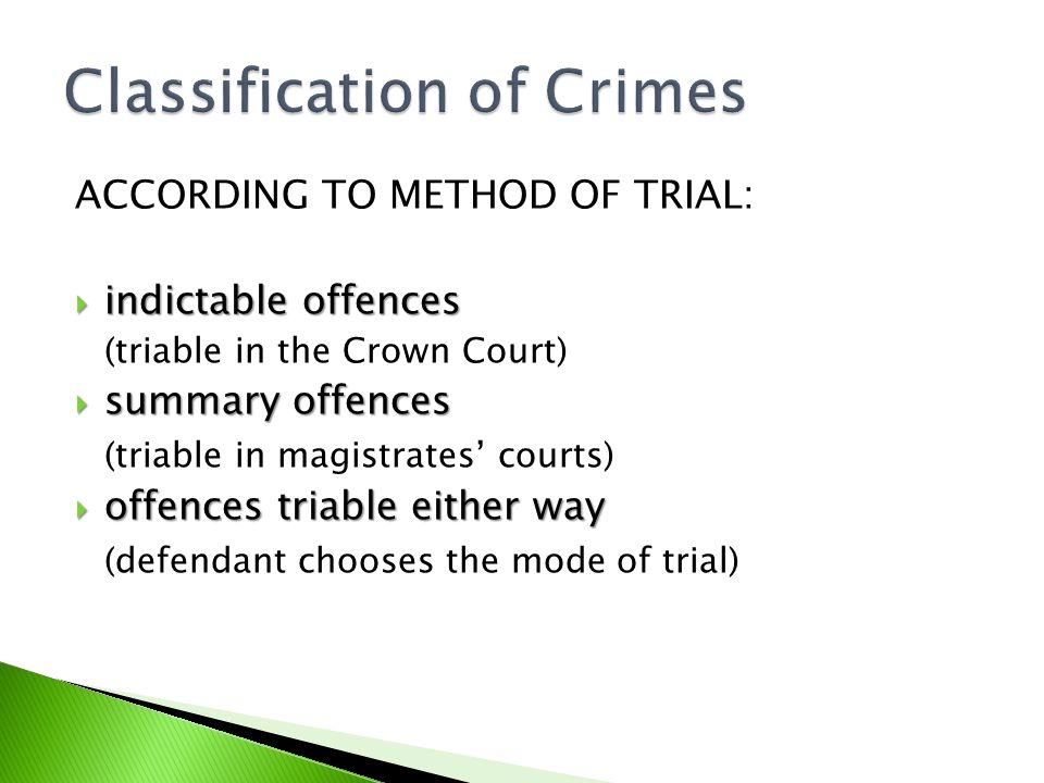 ACCORDING TO METHOD OF TRIAL:  indictable offences (triable in the Crown Court)  summary offences (triable in magistrates' courts)  offences triable either way (defendant chooses the mode of trial)