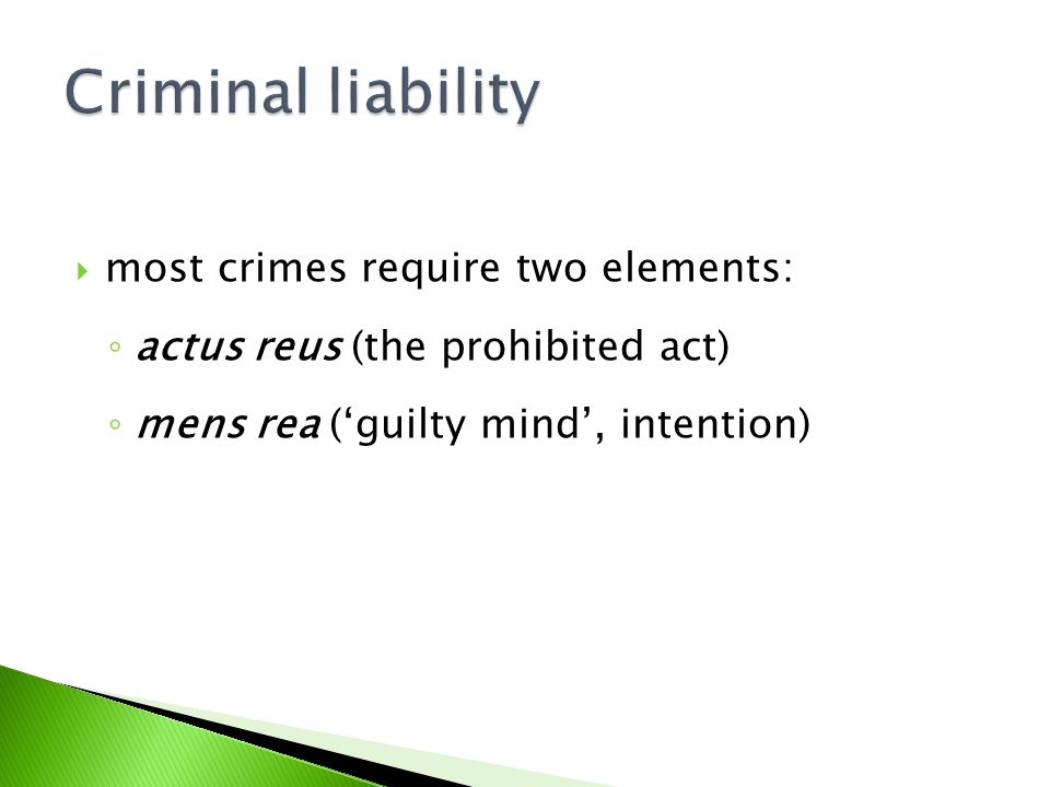  most crimes require two elements: ◦ actus reus (the prohibited act) ◦ mens rea ('guilty mind', intention)