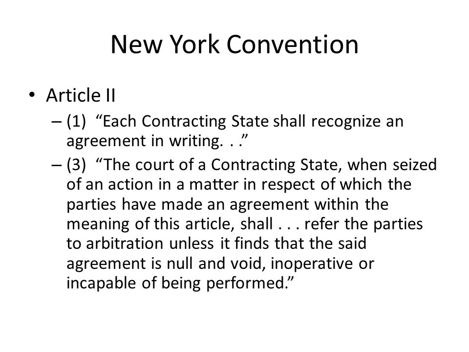 New York Convention Article II – (1) Each Contracting State shall recognize an agreement in writing... – (3) The court of a Contracting State, when seized of an action in a matter in respect of which the parties have made an agreement within the meaning of this article, shall...
