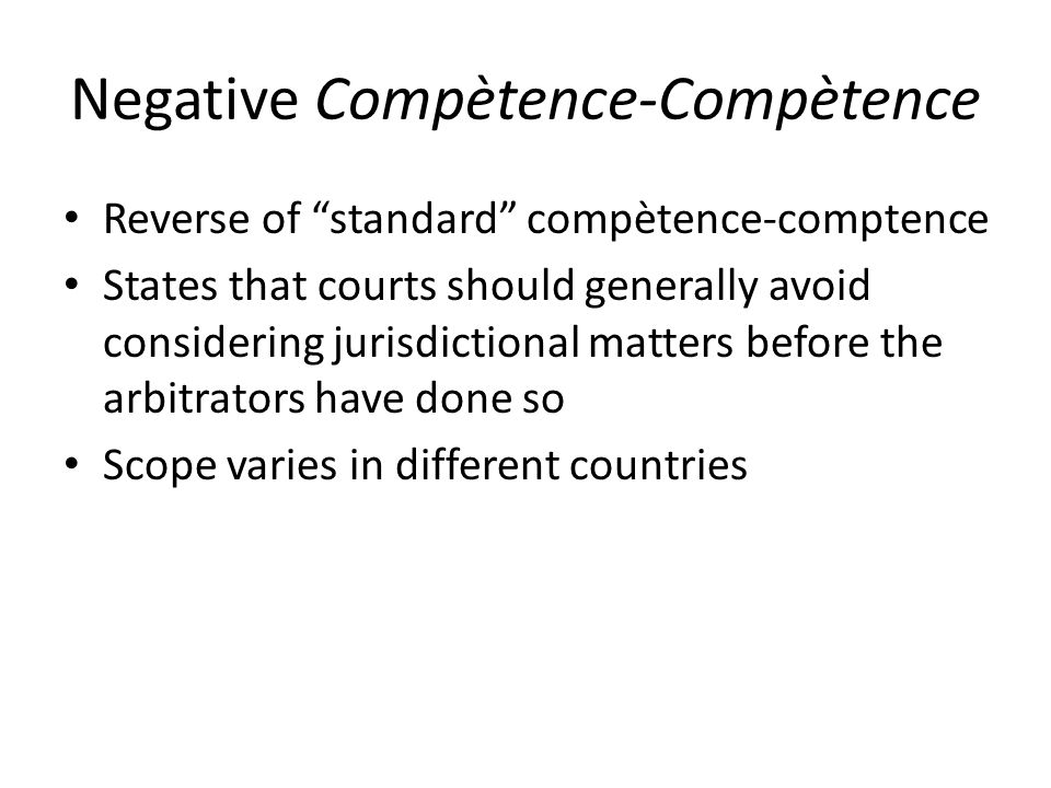Negative Compètence-Compètence Reverse of standard compètence-comptence States that courts should generally avoid considering jurisdictional matters before the arbitrators have done so Scope varies in different countries