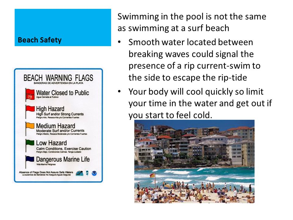 Beach Safety Swimming in the pool is not the same as swimming at a surf beach Smooth water located between breaking waves could signal the presence of a rip current-swim to the side to escape the rip-tide Your body will cool quickly so limit your time in the water and get out if you start to feel cold.
