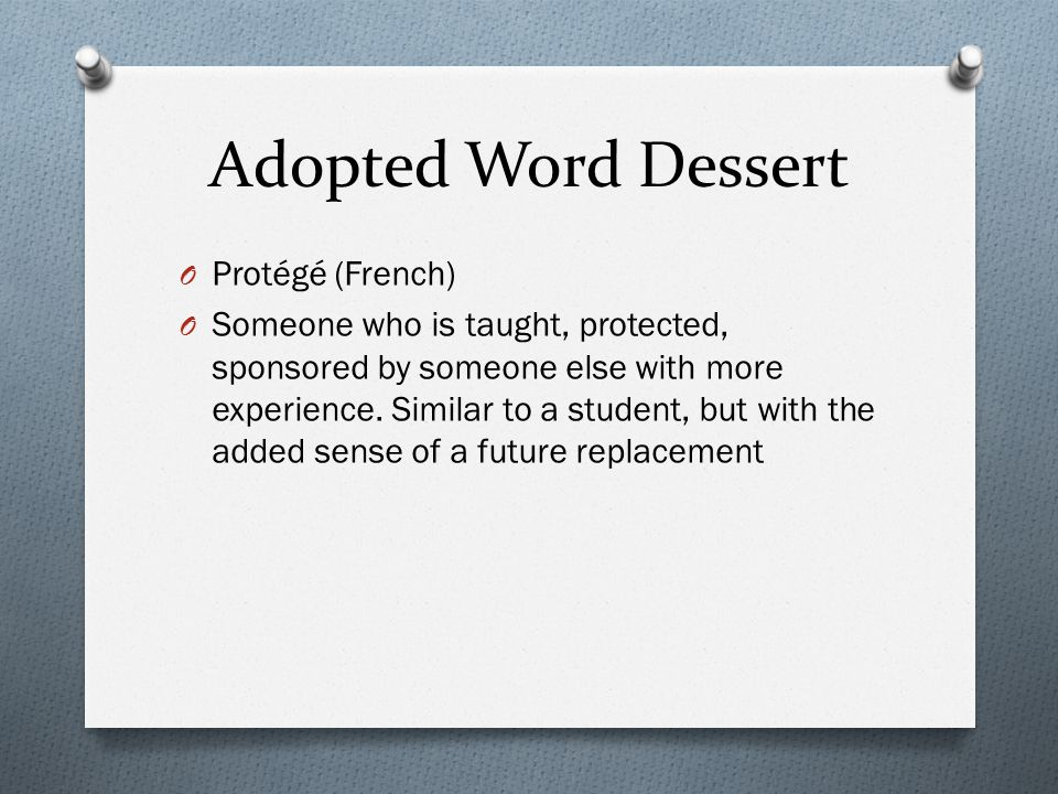 Adopted Word Dessert O Protégé (French) O Someone who is taught, protected, sponsored by someone else with more experience.