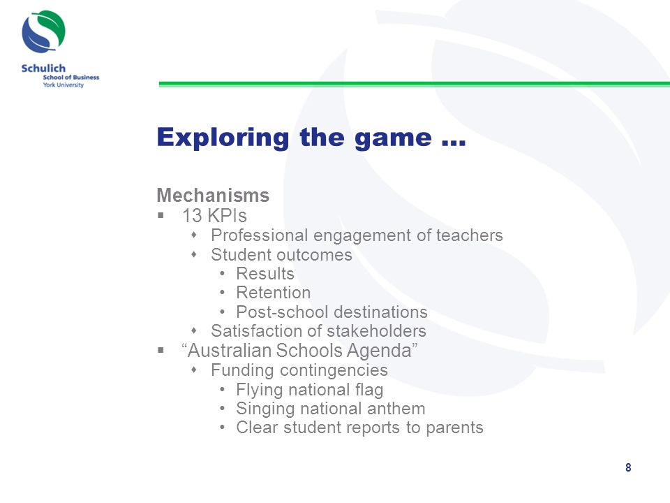 Exploring the game … Mechanisms  13 KPIs  Professional engagement of teachers  Student outcomes Results Retention Post-school destinations  Satisfaction of stakeholders  Australian Schools Agenda  Funding contingencies Flying national flag Singing national anthem Clear student reports to parents 8