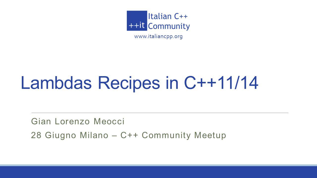 www.italiancpp.org Lambdas Recipes in C++11/14 Gian Lorenzo Meocci 28 Giugno Milano – C++ Community Meetup