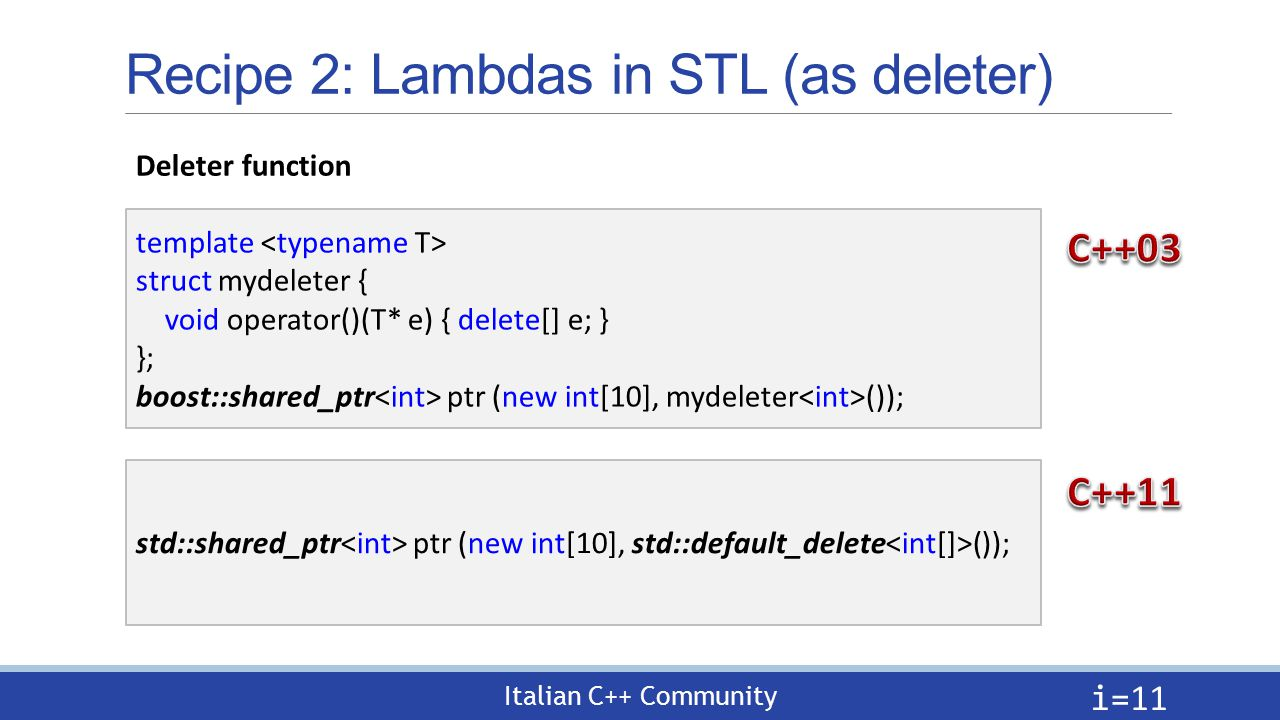 Italian C++ Community Recipe 2: Lambdas in STL (as deleter) i= 11 Deleter function template struct mydeleter { void operator()(T* e) { delete[] e; } }; boost::shared_ptr ptr (new int[10], mydeleter ()); std::shared_ptr ptr (new int[10], std::default_delete ());