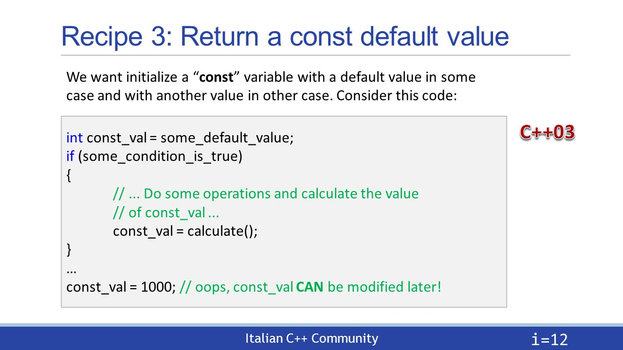 Italian C++ Community Recipe 3: Return a const default value i= 12 int const_val = some_default_value; if (some_condition_is_true) { //...