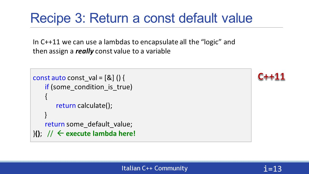 Italian C++ Community Recipe 3: Return a const default value i= 13 const auto const_val = [&] () { if (some_condition_is_true) { return calculate(); } return some_default_value; }(); //  execute lambda here.
