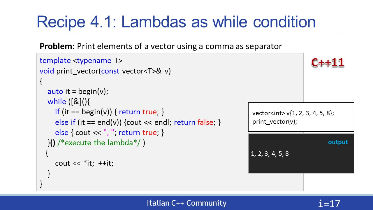 Italian C++ Community Recipe 4.1: Lambdas as while condition i= 17 Problem: Print elements of a vector using a comma as separator template void print_vector(const vector & v) { auto it = begin(v); while ([&](){ if (it == begin(v)) { return true; } else if (it == end(v)) {cout << endl; return false; } else { cout << , ; return true; } }() /*execute the lambda*/ ) { cout << *it; ++it; } 1, 2, 3, 4, 5, 8 vector v{1, 2, 3, 4, 5, 8}; print_vector(v); output
