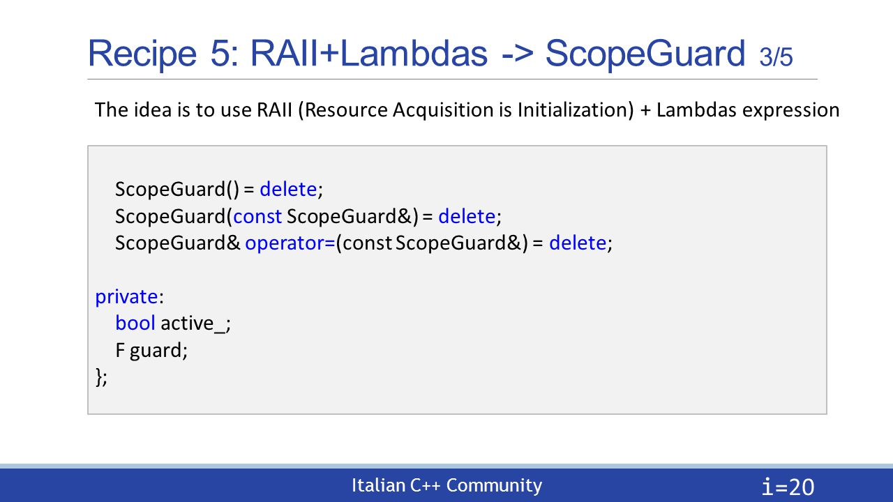 Italian C++ Community Recipe 5: RAII+Lambdas -> ScopeGuard 3/5 i= 20 The idea is to use RAII (Resource Acquisition is Initialization) + Lambdas expression ScopeGuard() = delete; ScopeGuard(const ScopeGuard&) = delete; ScopeGuard& operator=(const ScopeGuard&) = delete; private: bool active_; F guard; };