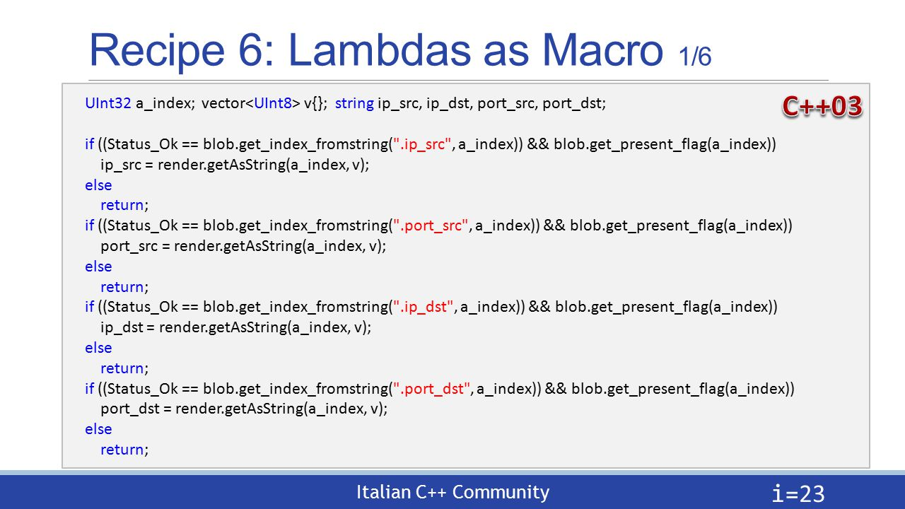 Italian C++ Community Recipe 6: Lambdas as Macro 1/6 i= 23 UInt32 a_index; vector v{}; string ip_src, ip_dst, port_src, port_dst; if ((Status_Ok == blob.get_index_fromstring( .ip_src , a_index)) && blob.get_present_flag(a_index)) ip_src = render.getAsString(a_index, v); else return; if ((Status_Ok == blob.get_index_fromstring( .port_src , a_index)) && blob.get_present_flag(a_index)) port_src = render.getAsString(a_index, v); else return; if ((Status_Ok == blob.get_index_fromstring( .ip_dst , a_index)) && blob.get_present_flag(a_index)) ip_dst = render.getAsString(a_index, v); else return; if ((Status_Ok == blob.get_index_fromstring( .port_dst , a_index)) && blob.get_present_flag(a_index)) port_dst = render.getAsString(a_index, v); else return;
