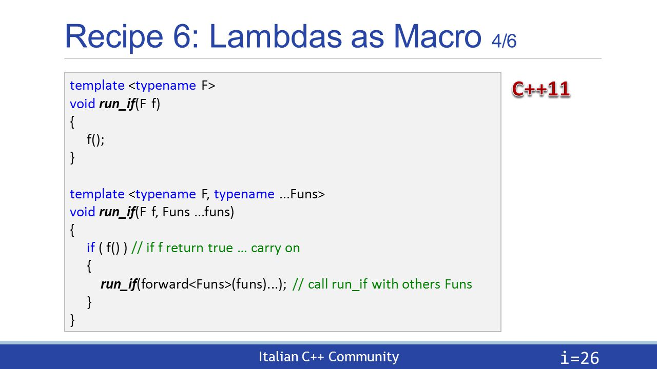 Italian C++ Community Recipe 6: Lambdas as Macro 4/6 i= 26 template void run_if(F f) { f(); } template void run_if(F f, Funs...funs) { if ( f() ) // if f return true … carry on { run_if(forward (funs)...); // call run_if with others Funs }