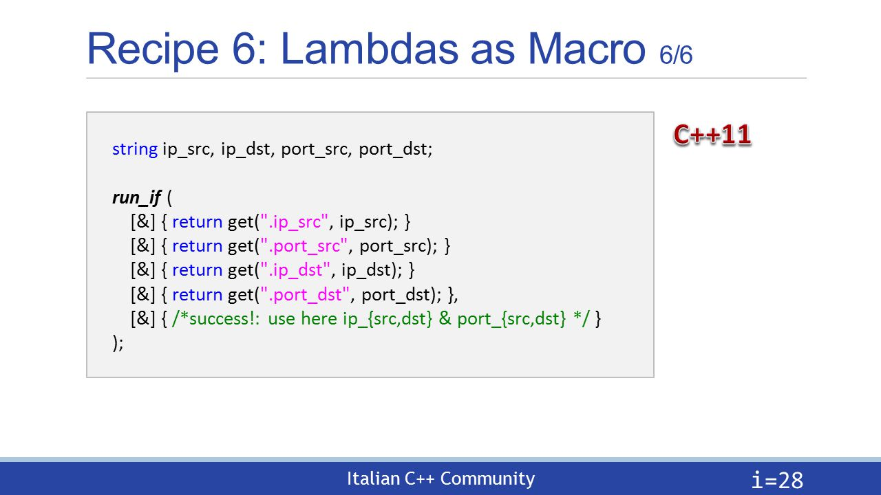 Italian C++ Community Recipe 6: Lambdas as Macro 6/6 i= 28 string ip_src, ip_dst, port_src, port_dst; run_if ( [&] { return get( .ip_src , ip_src); } [&] { return get( .port_src , port_src); } [&] { return get( .ip_dst , ip_dst); } [&] { return get( .port_dst , port_dst); }, [&] { /*success!: use here ip_{src,dst} & port_{src,dst} */ } );