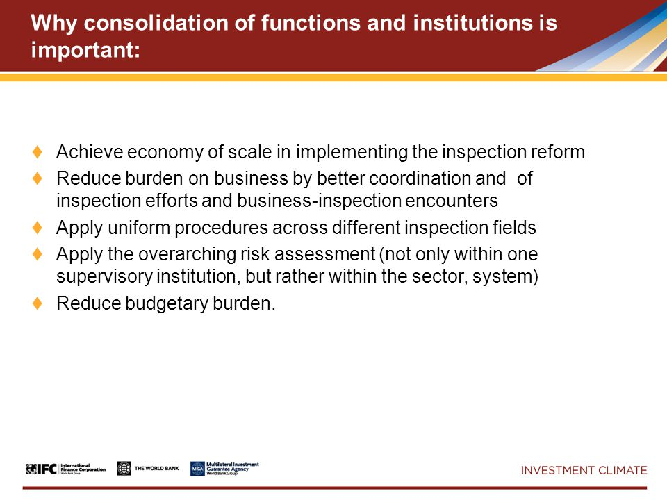 Why consolidation of functions and institutions is important: ♦ Achieve economy of scale in implementing the inspection reform ♦ Reduce burden on business by better coordination and of inspection efforts and business-inspection encounters ♦ Apply uniform procedures across different inspection fields ♦ Apply the overarching risk assessment (not only within one supervisory institution, but rather within the sector, system) ♦ Reduce budgetary burden.