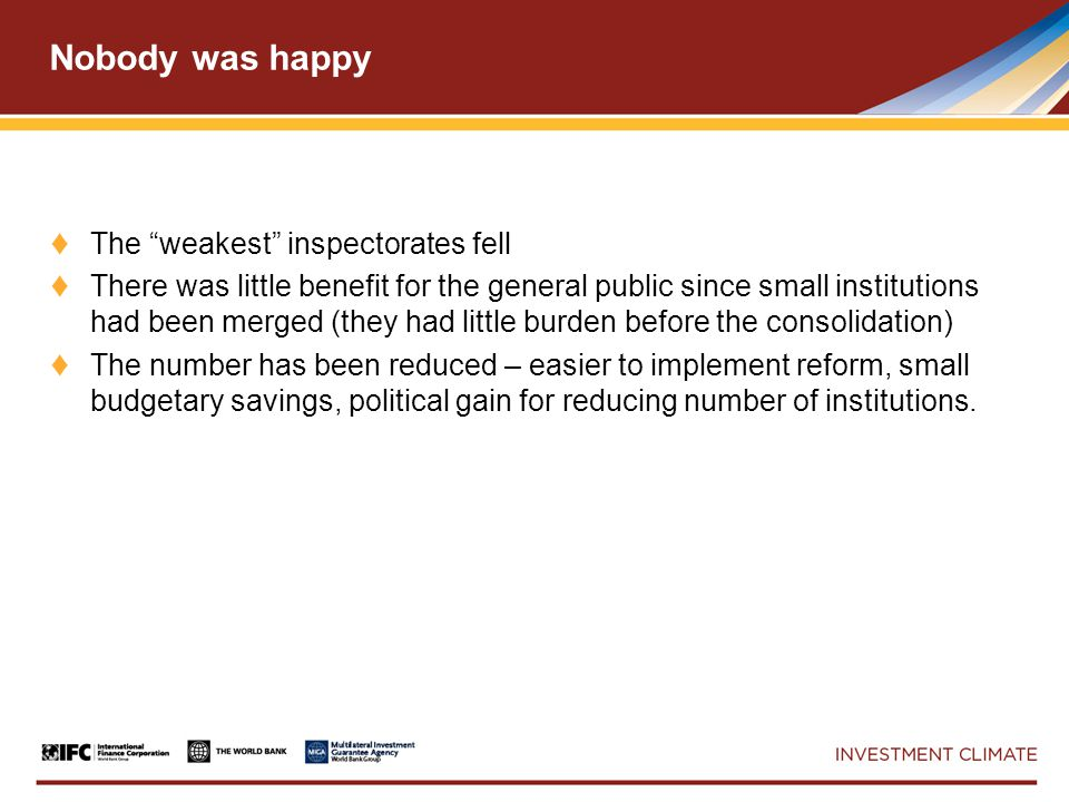 Nobody was happy ♦ The weakest inspectorates fell ♦ There was little benefit for the general public since small institutions had been merged (they had little burden before the consolidation) ♦ The number has been reduced – easier to implement reform, small budgetary savings, political gain for reducing number of institutions.