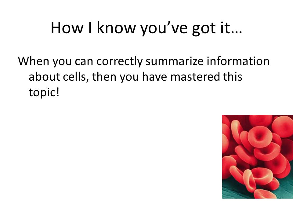 How I know you've got it… When you can correctly summarize information about cells, then you have mastered this topic!