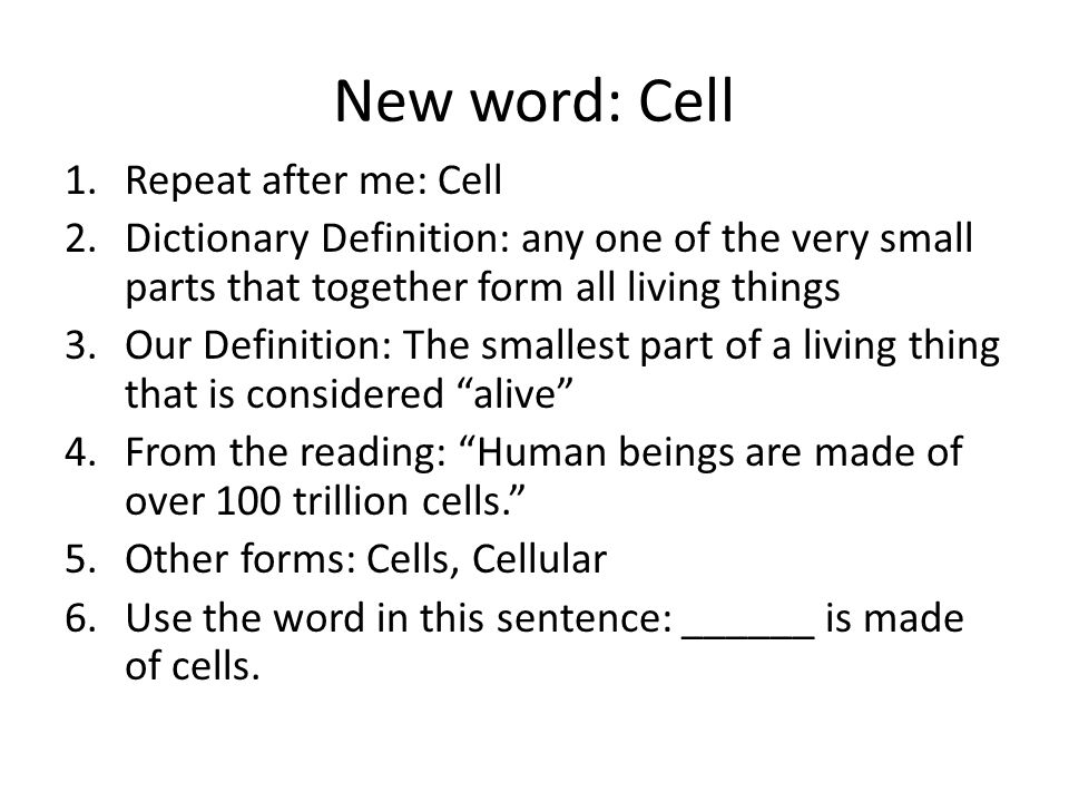 New word: Cell 1.Repeat after me: Cell 2.Dictionary Definition: any one of the very small parts that together form all living things 3.Our Definition: The smallest part of a living thing that is considered alive 4.From the reading: Human beings are made of over 100 trillion cells. 5.Other forms: Cells, Cellular 6.Use the word in this sentence: ______ is made of cells.