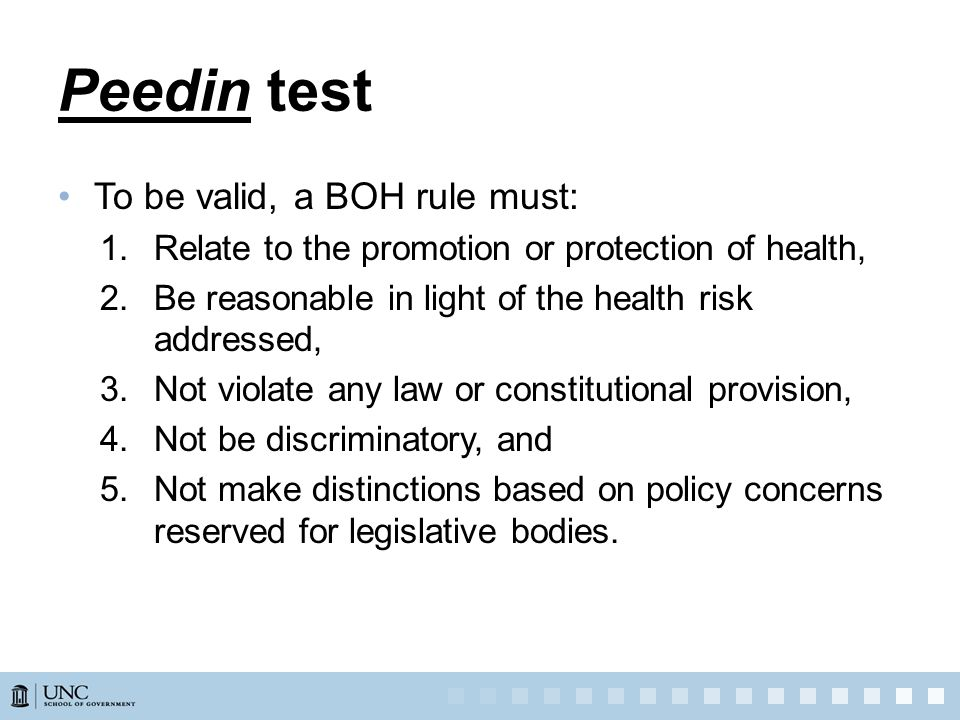 Peedin test To be valid, a BOH rule must: 1.Relate to the promotion or protection of health, 2.Be reasonable in light of the health risk addressed, 3.Not violate any law or constitutional provision, 4.Not be discriminatory, and 5.Not make distinctions based on policy concerns reserved for legislative bodies.