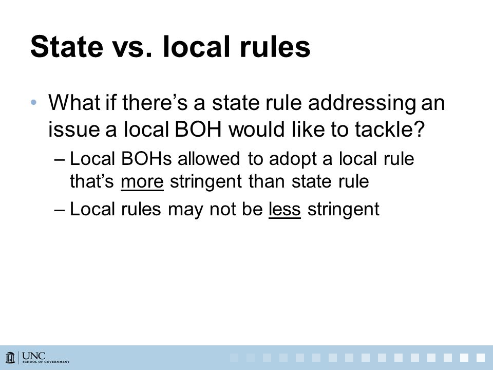 State vs. local rules What if there's a state rule addressing an issue a local BOH would like to tackle? –Local BOHs allowed to adopt a local rule tha
