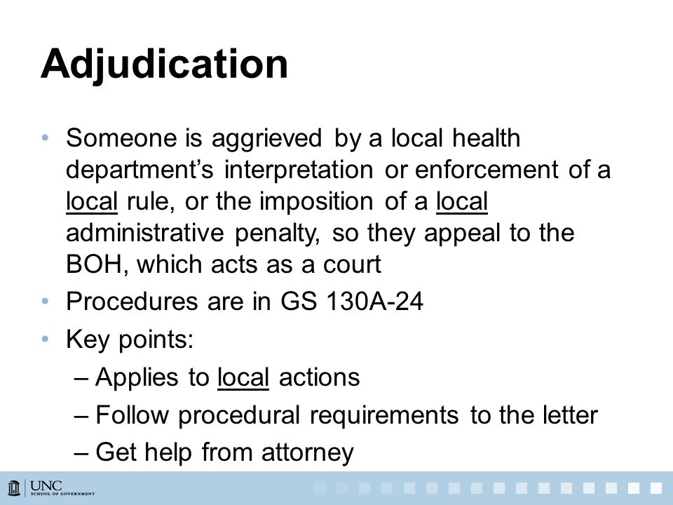 Adjudication Someone is aggrieved by a local health department's interpretation or enforcement of a local rule, or the imposition of a local administrative penalty, so they appeal to the BOH, which acts as a court Procedures are in GS 130A-24 Key points: –Applies to local actions –Follow procedural requirements to the letter –Get help from attorney