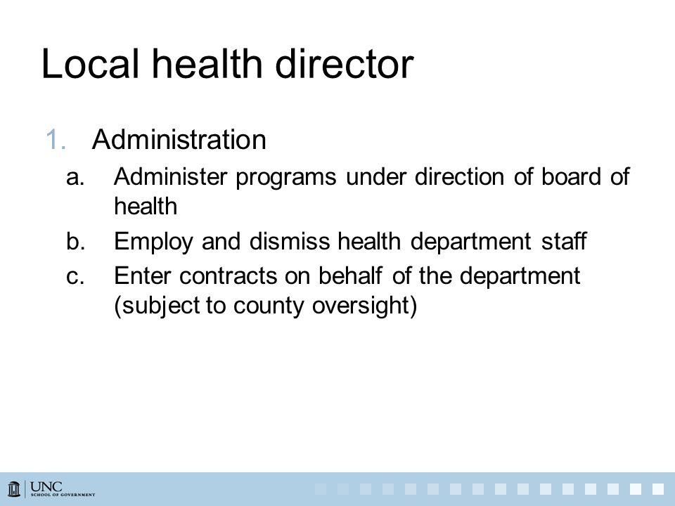Local health director 1.Administration a.Administer programs under direction of board of health b.Employ and dismiss health department staff c.Enter contracts on behalf of the department (subject to county oversight)