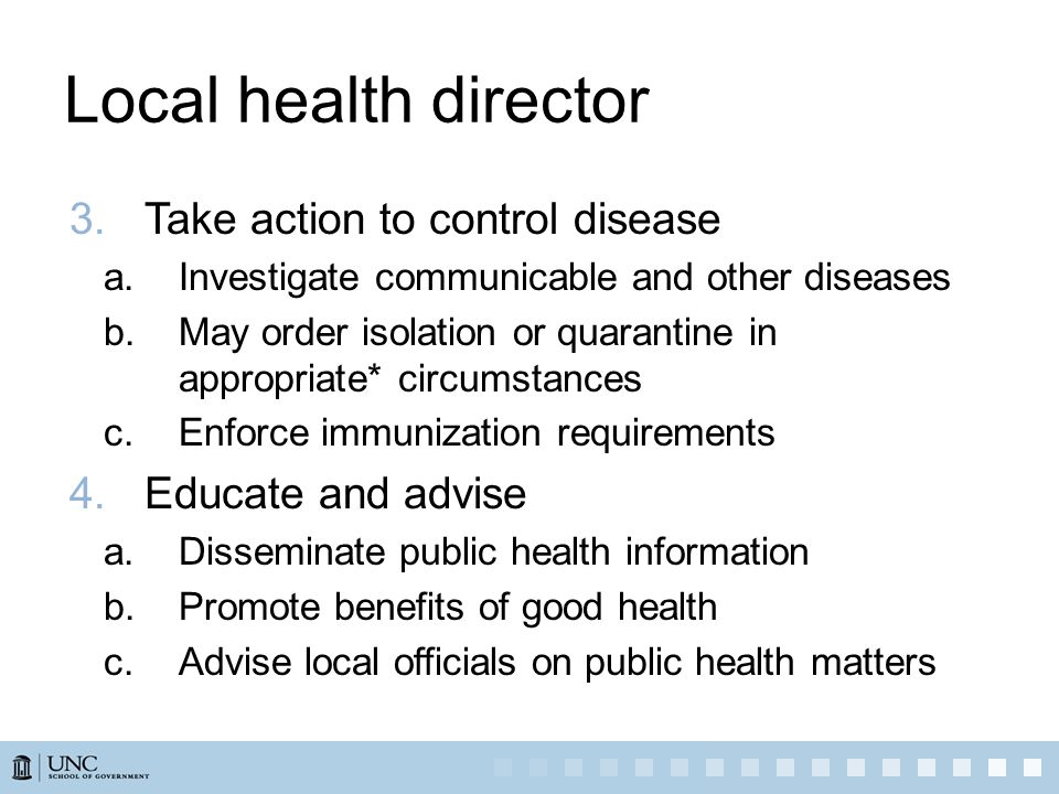 Local health director 3.Take action to control disease a.Investigate communicable and other diseases b.May order isolation or quarantine in appropriate* circumstances c.Enforce immunization requirements 4.Educate and advise a.Disseminate public health information b.Promote benefits of good health c.Advise local officials on public health matters
