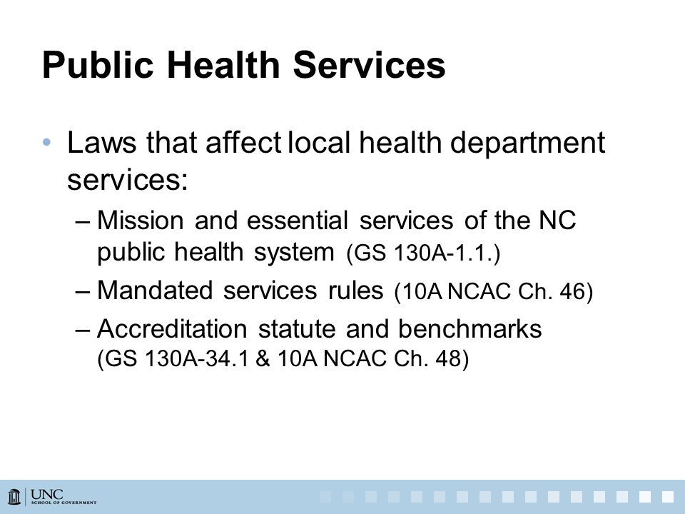 Public Health Services Laws that affect local health department services: –Mission and essential services of the NC public health system (GS 130A-1.1.) –Mandated services rules (10A NCAC Ch.