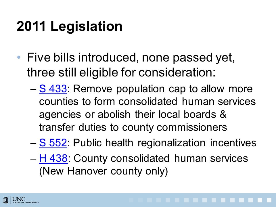 2011 Legislation Five bills introduced, none passed yet, three still eligible for consideration: –S 433: Remove population cap to allow more counties to form consolidated human services agencies or abolish their local boards & transfer duties to county commissionersS 433 –S 552: Public health regionalization incentivesS 552 –H 438: County consolidated human services (New Hanover county only)H 438