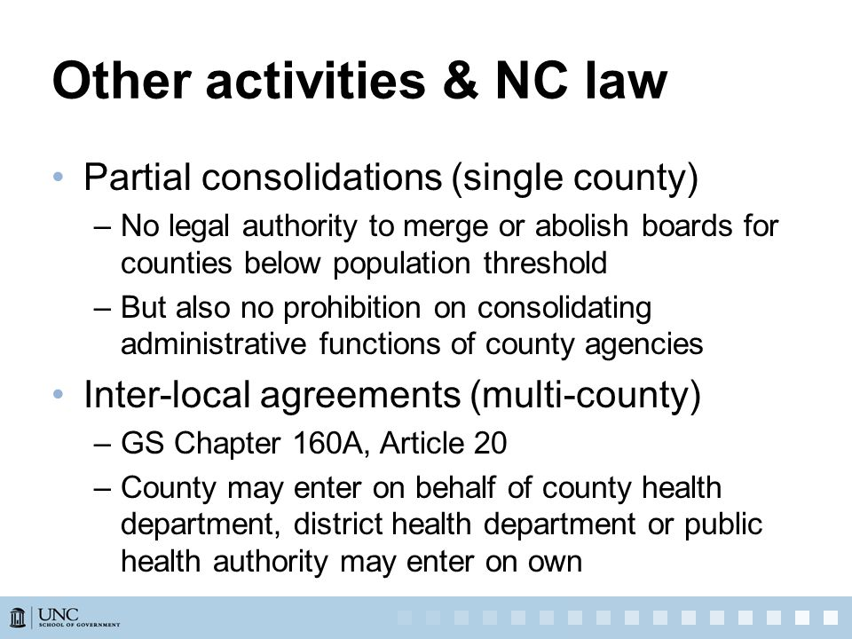 Other activities & NC law Partial consolidations (single county) –No legal authority to merge or abolish boards for counties below population threshold –But also no prohibition on consolidating administrative functions of county agencies Inter-local agreements (multi-county) –GS Chapter 160A, Article 20 –County may enter on behalf of county health department, district health department or public health authority may enter on own
