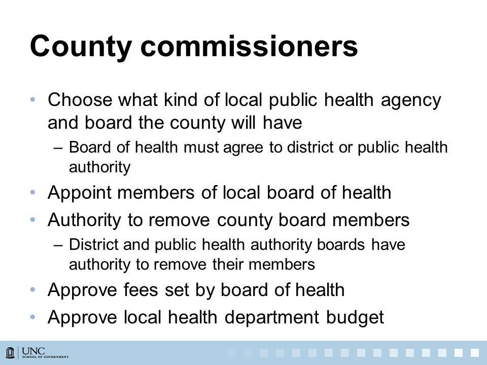 County commissioners Choose what kind of local public health agency and board the county will have –Board of health must agree to district or public health authority Appoint members of local board of health Authority to remove county board members –District and public health authority boards have authority to remove their members Approve fees set by board of health Approve local health department budget