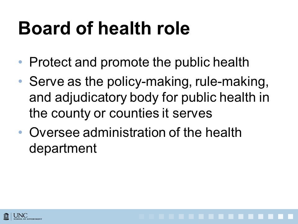 Board of health role Protect and promote the public health Serve as the policy-making, rule-making, and adjudicatory body for public health in the county or counties it serves Oversee administration of the health department