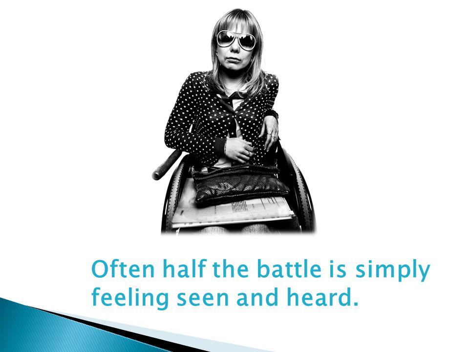 Often half the battle is simply feeling seen and heard.