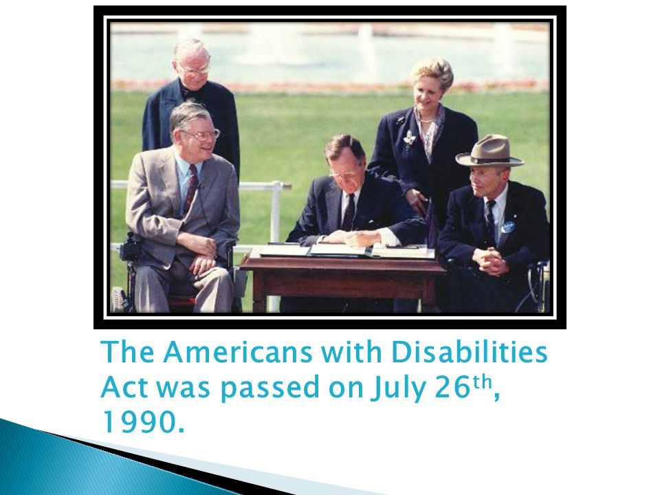 The Americans with Disabilities Act was passed on July 26 th, 1990.
