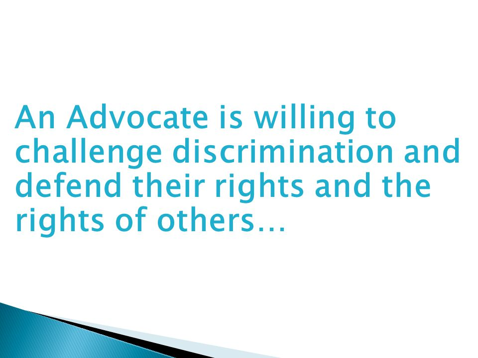 An Advocate is willing to challenge discrimination and defend their rights and the rights of others…