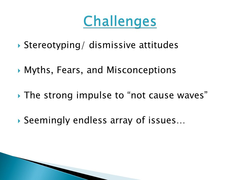 " Stereotyping/ dismissive attitudes  Myths, Fears, and Misconceptions  The strong impulse to ""not cause waves""  Seemingly endless array of issues…"