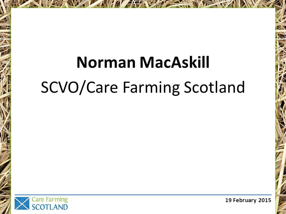 19 February 2015 Norman MacAskill SCVO/Care Farming Scotland