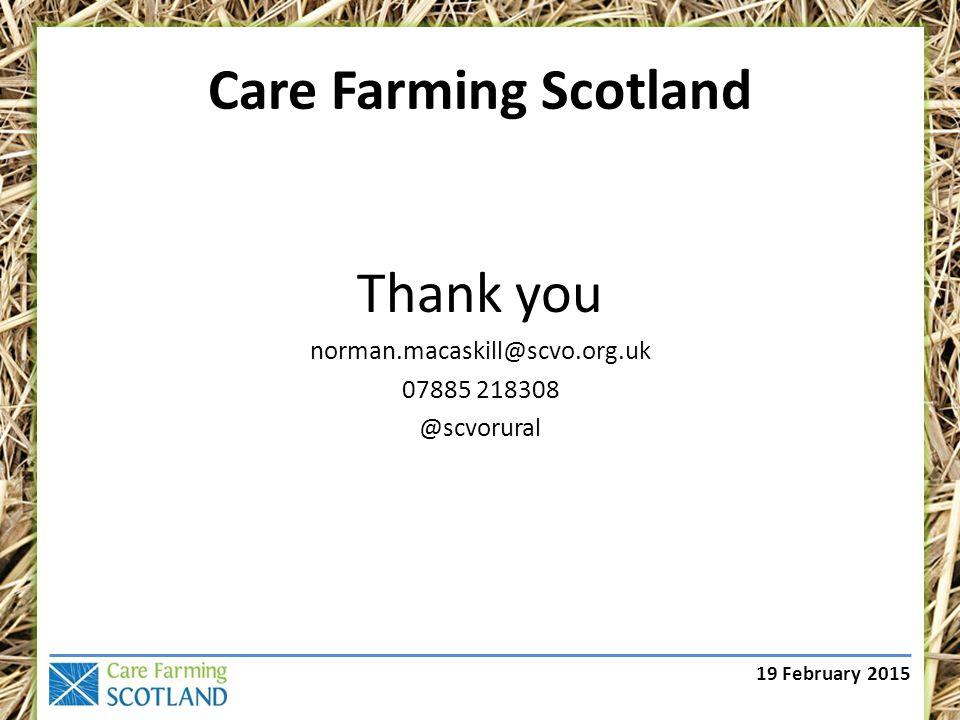 19 February 2015 Care Farming Scotland Thank you norman.macaskill@scvo.org.uk 07885 218308 @scvorural