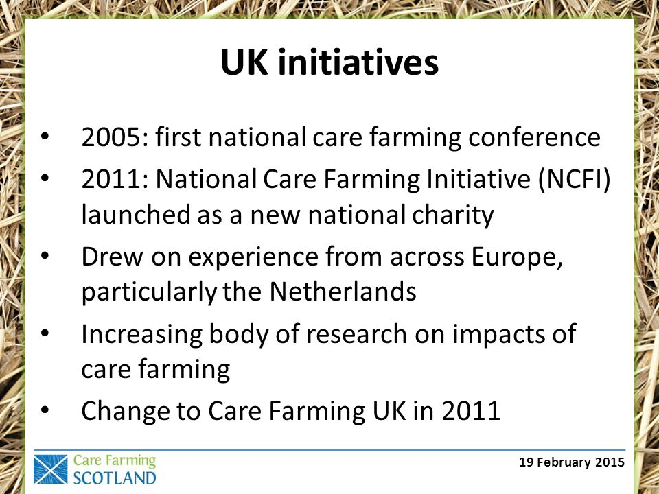 19 February 2015 UK initiatives 2005: first national care farming conference 2011: National Care Farming Initiative (NCFI) launched as a new national charity Drew on experience from across Europe, particularly the Netherlands Increasing body of research on impacts of care farming Change to Care Farming UK in 2011